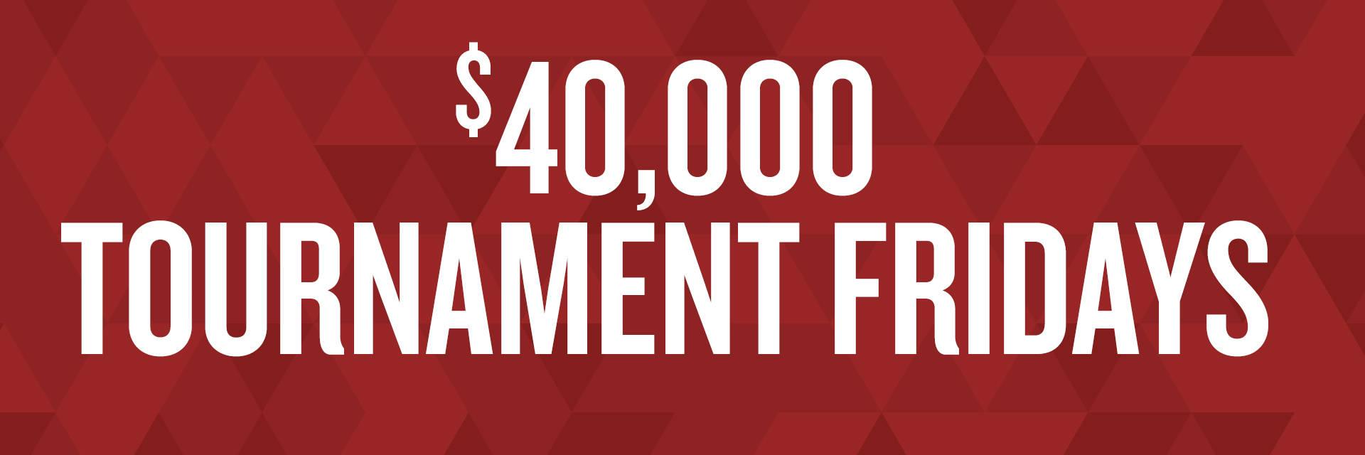 $40,000 TOURNAMENT FRIDAYS